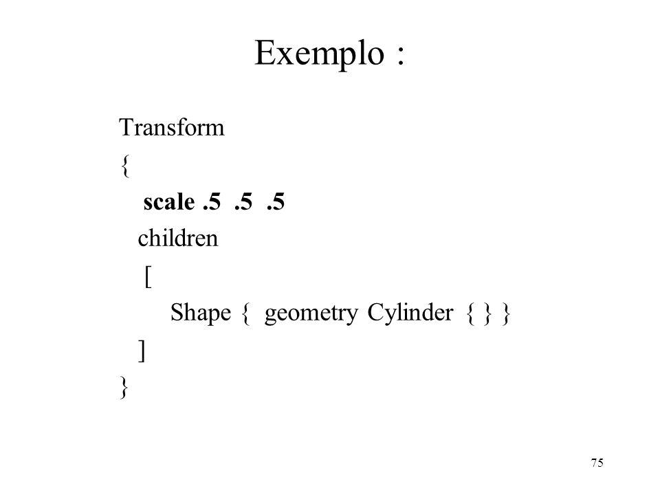 Exemplo : Transform { scale .5 .5 .5 children [